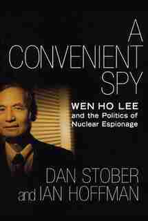A Convenient Spy: Wen Ho Lee and the Politics of Nuclear Espionage by Dan Stober
