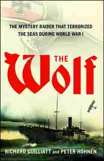 The Wolf: The Mystery Raider That Terrorized The Seas During World War I by Richard Guilliatt