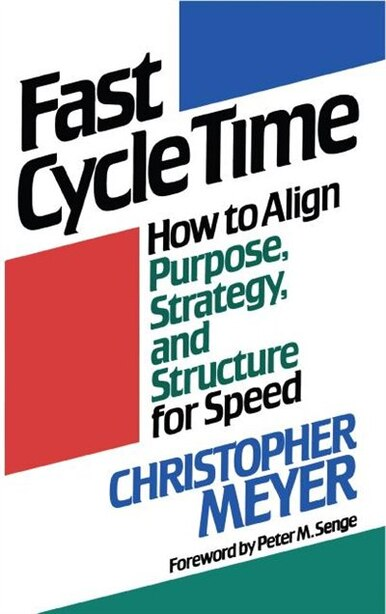 Fast Cycle Time: How To Align Purpose, Strategy, And Structure For Speed by Christopher Meyer
