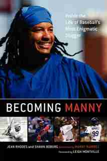 Becoming Manny: Inside the Life of Baseball's Most Enigmatic Slugger by Jean Rhodes