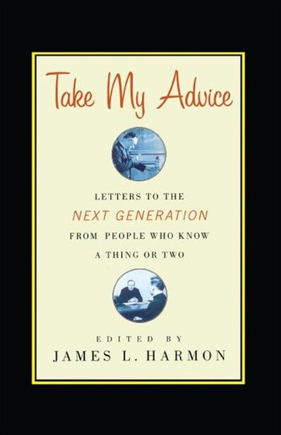 Take My Advice: Letters to the Next Generation from People Who Know a Thing or Two by James L. Harmon