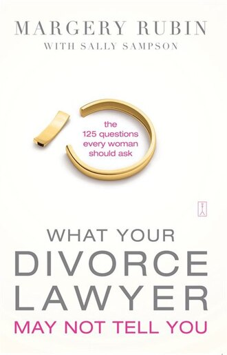 What Your Divorce Lawyer May Not Tell You: The 125 Questions Every Woman Should Ask by Margery Rubin
