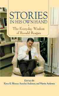 Stories in His Own Hand: The Everyday Wisdom of Ronald Reagan by Kiron K. Skinner