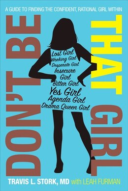 Book Don't Be That Girl: A Guide to Finding the Confident, Rational Girl Within by Travis L. Stork