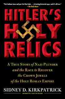 Hitler's Holy Relics: A True Story of Nazi Plunder and the Race to Recover the Crown Jewels of the Holy Roman Empire by Sidney Kirkpatrick