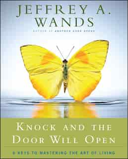 Knock and the Door Will Open: 6 Keys to Mastering the Art of Living by Jeffrey A. Wands