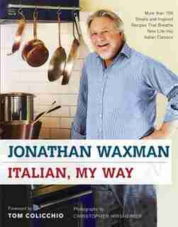 Italian, My Way: More Than 150 Simple and Inspired Recipes That Breathe New Life into Italian Classics by Jonathan Waxman