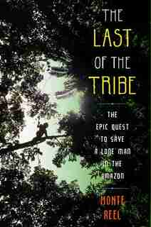 The Last of the Tribe: The Epic Quest to Save a Lone Man in the Amazon by Monte Reel