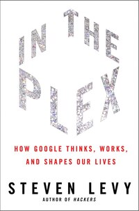 In The Plex: How Google Thinks, Works, and Shapes Our Lives