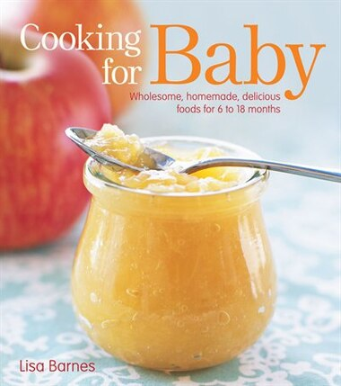 Cooking for Baby: Wholesome, Homemade, Delicious Foods for 6 to 18 Months by Lisa Barnes