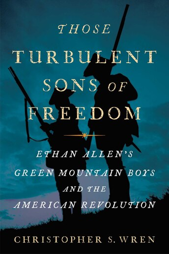 Those Turbulent Sons of Freedom: Ethan Allen's Green Mountain Boys and the American Revolution by Christopher S. Wren