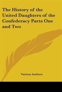 The History of the United Daughters of the Confederacy Parts One and Two by George McCready Price