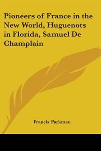 Pioneers of France in the New World, Huguenots in Florida, Samuel de Champlain by B. a. P. Hough
