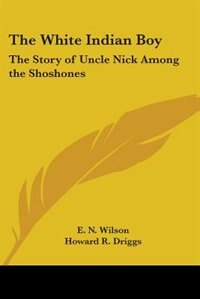 The White Indian Boy: The Story of Uncle Nick Among the Shoshones by Will Levington Comfort