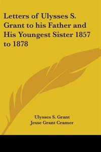 Letters of Ulysses S. Grant to His Father and His Youngest Sister 1857 to 1878 by Clayton Hamilton