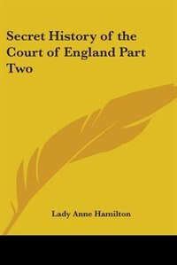 """Secret History of the Court of England Part Two by .. E F. S. . Of """"the Westminster Gazette"""""""