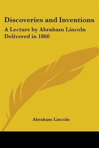 Discoveries and Inventions: A Lecture by Abraham Lincoln Delivered in 1860 de M. A. J. Gunn