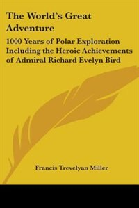 The World's Great Adventure: 1000 Years of Polar Exploration Including the Heroic Achievements of Admiral Richard Evelyn Bird by John Stuart Mill