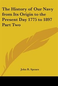 The History of Our Navy from Its Origin to the Present Day 1775 to 1897 Part Two by Mary Jane Holmes