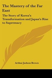 The Mastery of the Far East: The Story of Korea's Transformation and Japan's Rise to Supremacy by James A. Cooper