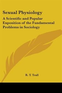 Sexual Physiology: A Scientific and Popular Exposition of the Fundamental Problems in Sociology by Thomas Holcroft