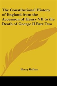 The Constitutional History of England from the Accession of Henry VII to the Death of George II Part Two by Gilbert Parker