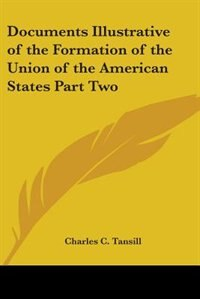 Documents Illustrative of the Formation of the Union of the American States Part Two by Charles C. Tansill