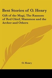 Best Stories of O. Henry: Gift of the Magi, the Ransom of Red Chief, Mammon and the Archer and…