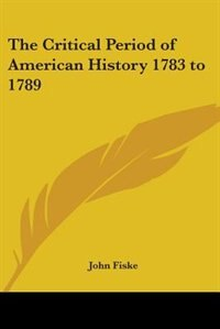 The Critical Period of American History 1783 to 1789 by J. M. Robertson