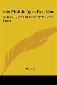The Middle Ages Part One: Beacon Lights of History Volume Three by John William Burgess