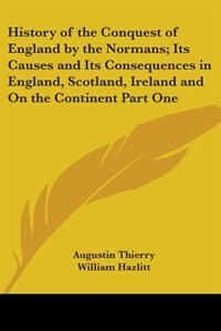 History of the Conquest of England by the Normans: Its Causes and Its Consequences in England, Scotland, Ireland and on the Continent Part One by Bill Nye