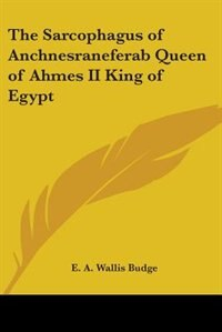 The Sarcophagus of Anchnesraneferab Queen of Ahmes II King of Egypt de James Branch Cabell
