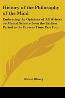 History of the Philosophy of the Mind: Embracing the Opinions of All Writers on Mental Science from…