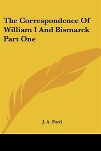 The Correspondence of William I and Bismarck Part One by Richard Le Gallienne
