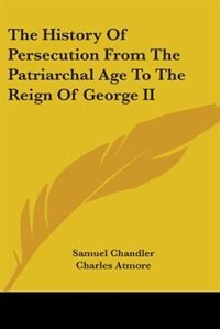 The History of Persecution from the Patriarchal Age to the Reign of George II by Simon Fish