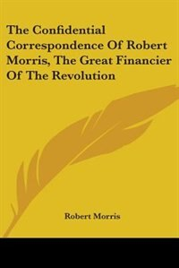 The Confidential Correspondence of Robert Morris, the Great Financier of the Revolution by Alfred J. Church