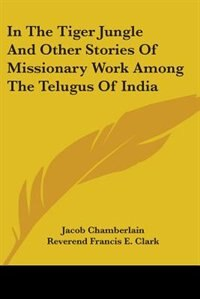 In the Tiger Jungle and Other Stories of Missionary Work Among the Telugus of India