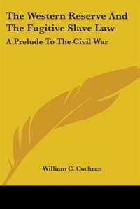 The Western Reserve and the Fugitive Slave Law: A Prelude to the Civil War by Eugene Gladstone O'Neill