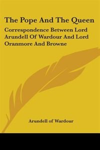 The Pope and the Queen: Correspondence Between Lord Arundell of Wardour and Lord Oranmore and Browne by Harold Bell Wright