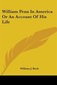 William Penn in America or an Account of His Life