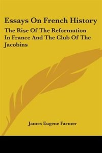 Essays on French History: The Rise of the Reformation in France and the Club of the Jacobins by Joan Lowell