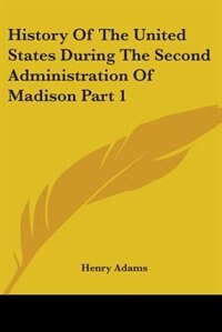 History of the United States During the Second Administration of Madison Part 1 by Robert Roberts