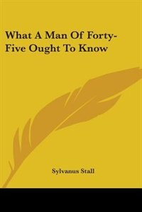 What a Man of Forty-Five Ought to Know by W. B. Maxwell