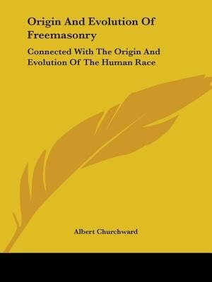 Origin And Evolution Of Freemasonry: Connected With The Origin And Evolution Of The Human Race by Albert Churchward