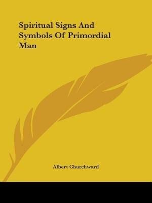 Spiritual Signs And Symbols Of Primordial Man by Albert Churchward