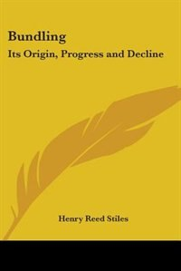 Bundling: Its Origin, Progress and Decline by Henry Reed Stiles