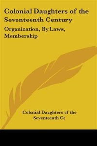 Colonial Daughters of the Seventeenth Century: Organization, by Laws, Membership by Henry Drummond