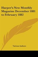 Harper's New Monthly Magazine December 1881 to February 1882