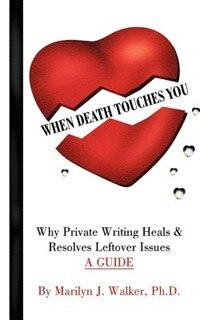 When Death Touches You: Why Private Writing Heals & Resolves Leftover Issues: A Guide