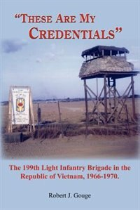 These Are My Credentials: The 199th Light Infantry Brigade in the Republic of Vietnam, 1966-1970. by Wilhelm Benignus